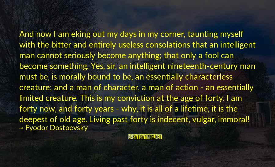 Living Morally Sayings By Fyodor Dostoevsky: And now I am eking out my days in my corner, taunting myself with the
