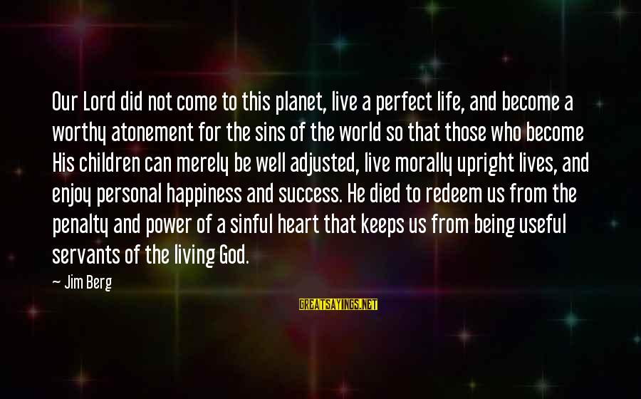 Living Morally Sayings By Jim Berg: Our Lord did not come to this planet, live a perfect life, and become a