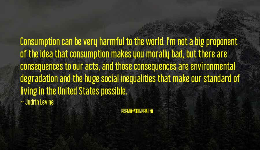 Living Morally Sayings By Judith Levine: Consumption can be very harmful to the world. I'm not a big proponent of the