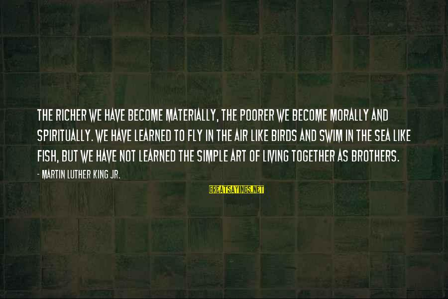 Living Morally Sayings By Martin Luther King Jr.: The richer we have become materially, the poorer we become morally and spiritually. We have