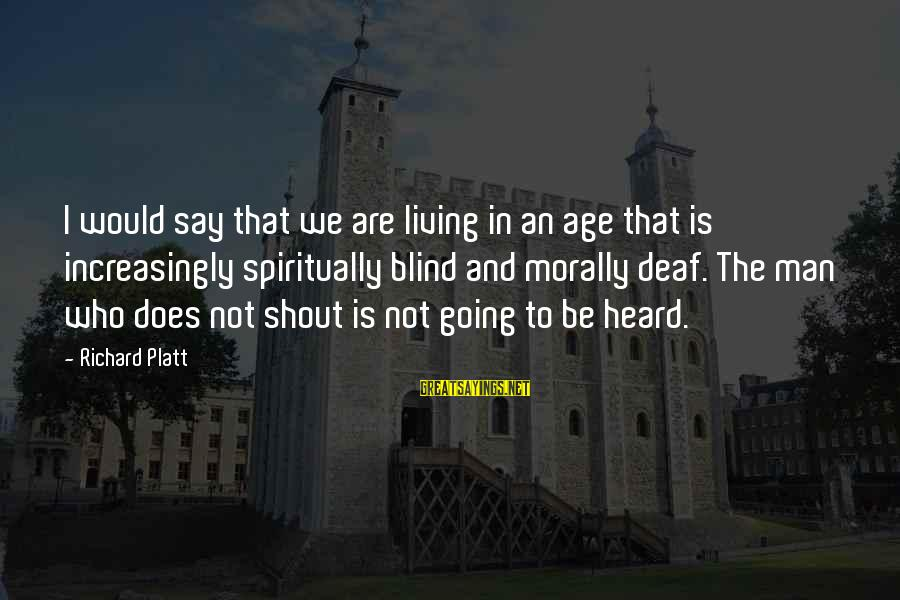Living Morally Sayings By Richard Platt: I would say that we are living in an age that is increasingly spiritually blind