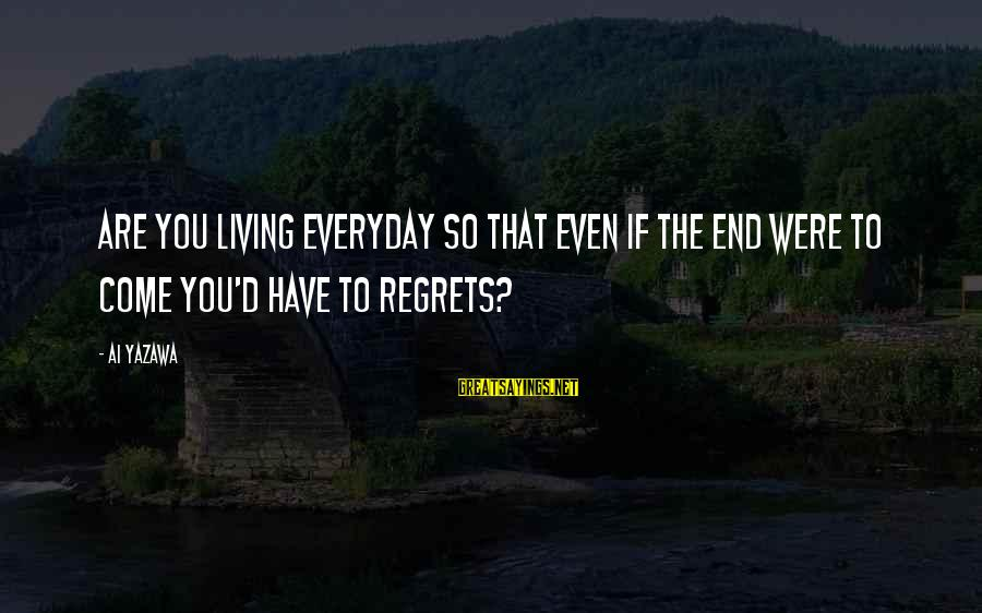 Living No Regrets Sayings By Ai Yazawa: Are you living everyday so that even if the end were to come you'd have