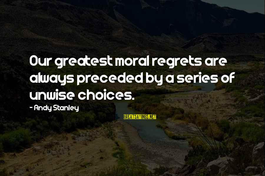 Living No Regrets Sayings By Andy Stanley: Our greatest moral regrets are always preceded by a series of unwise choices.