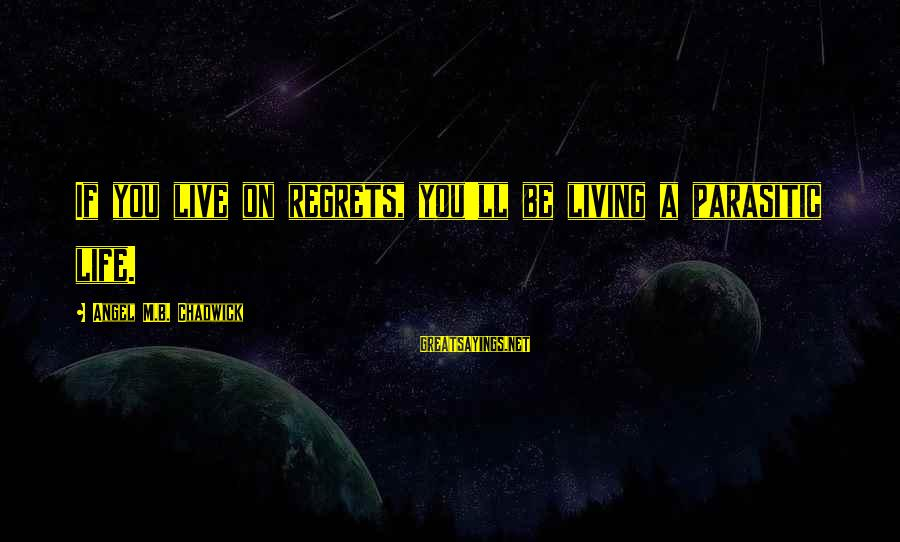 Living No Regrets Sayings By Angel M.B. Chadwick: If you live on regrets, you'll be living a parasitic life.
