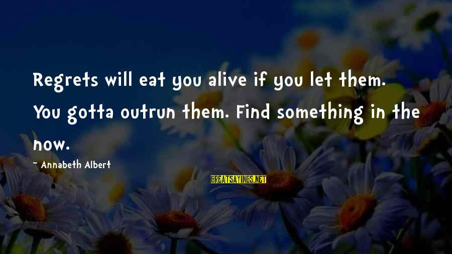 Living No Regrets Sayings By Annabeth Albert: Regrets will eat you alive if you let them. You gotta outrun them. Find something