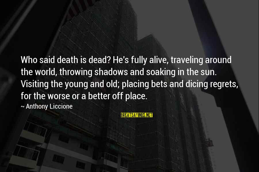 Living No Regrets Sayings By Anthony Liccione: Who said death is dead? He's fully alive, traveling around the world, throwing shadows and