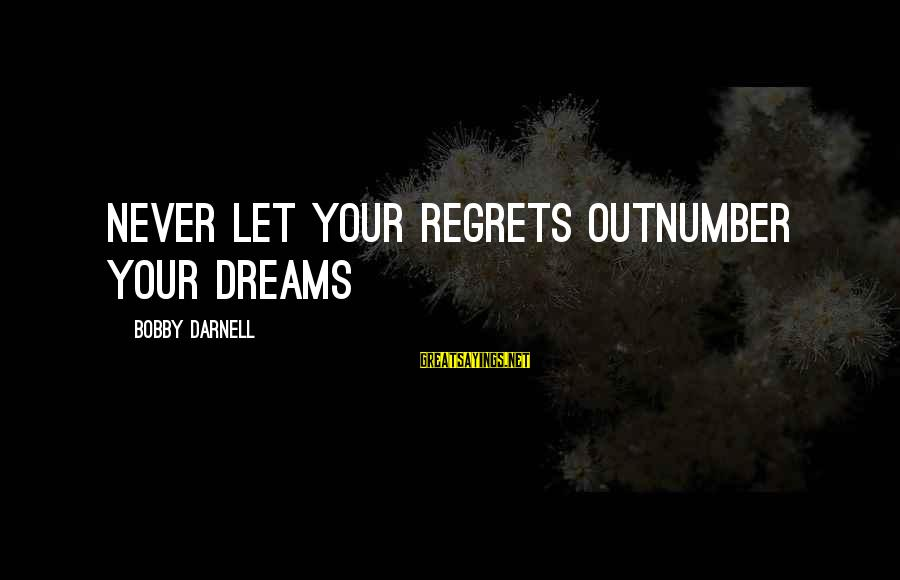 Living No Regrets Sayings By Bobby Darnell: Never let your regrets outnumber your dreams