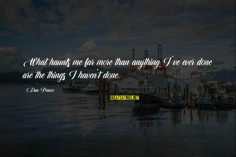 Living No Regrets Sayings By Dan Pearce: What haunts me far more than anything I've ever done are the things I haven't