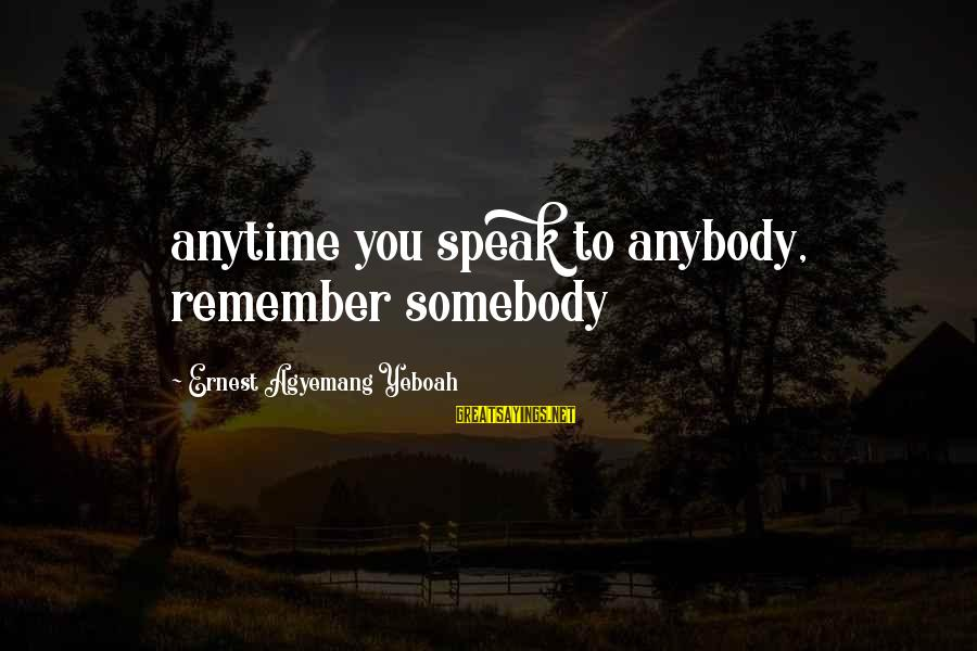 Living No Regrets Sayings By Ernest Agyemang Yeboah: anytime you speak to anybody, remember somebody