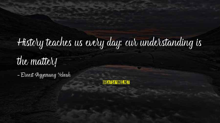 Living No Regrets Sayings By Ernest Agyemang Yeboah: History teaches us every day; our understanding is the matter!