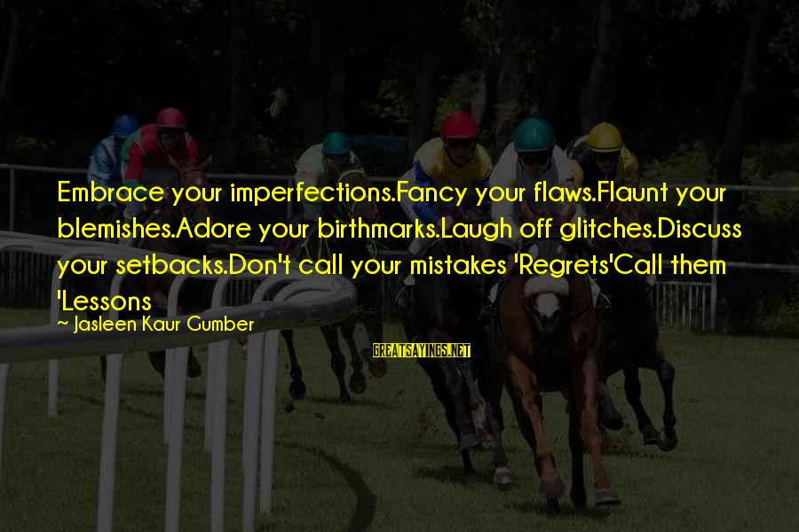 Living No Regrets Sayings By Jasleen Kaur Gumber: Embrace your imperfections.Fancy your flaws.Flaunt your blemishes.Adore your birthmarks.Laugh off glitches.Discuss your setbacks.Don't call your