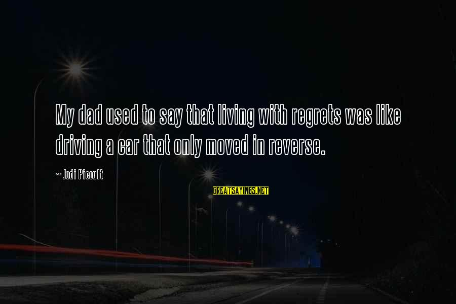 Living No Regrets Sayings By Jodi Picoult: My dad used to say that living with regrets was like driving a car that