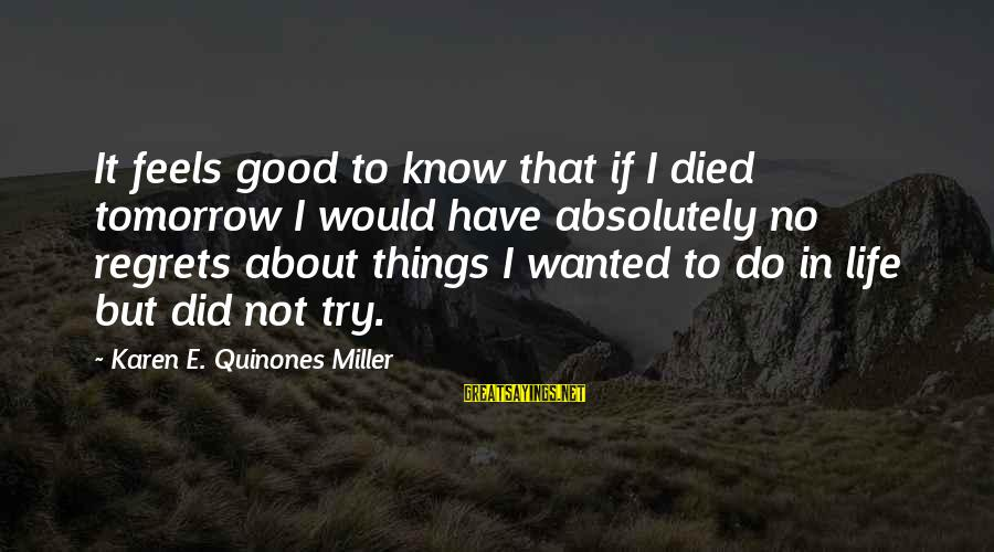 Living No Regrets Sayings By Karen E. Quinones Miller: It feels good to know that if I died tomorrow I would have absolutely no