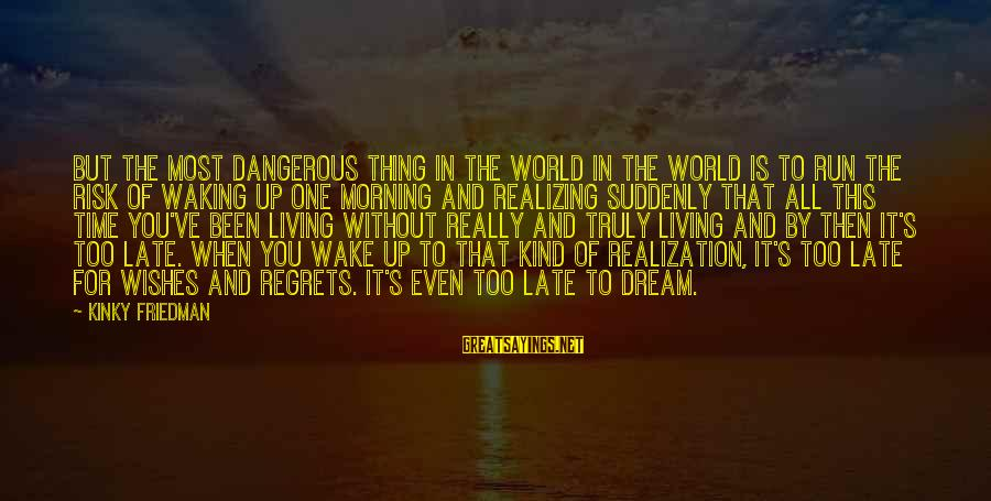 Living No Regrets Sayings By Kinky Friedman: But the most dangerous thing in the world in the world is to run the