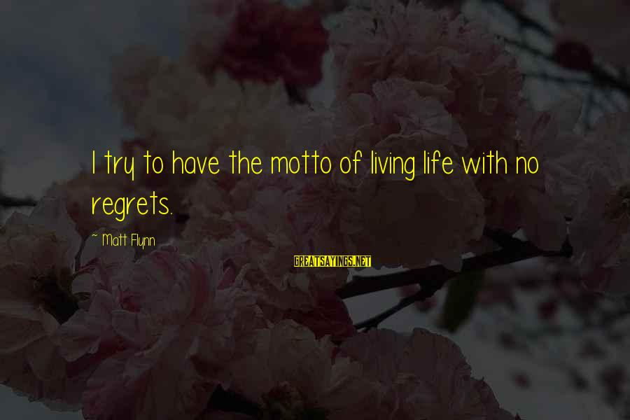 Living No Regrets Sayings By Matt Flynn: I try to have the motto of living life with no regrets.