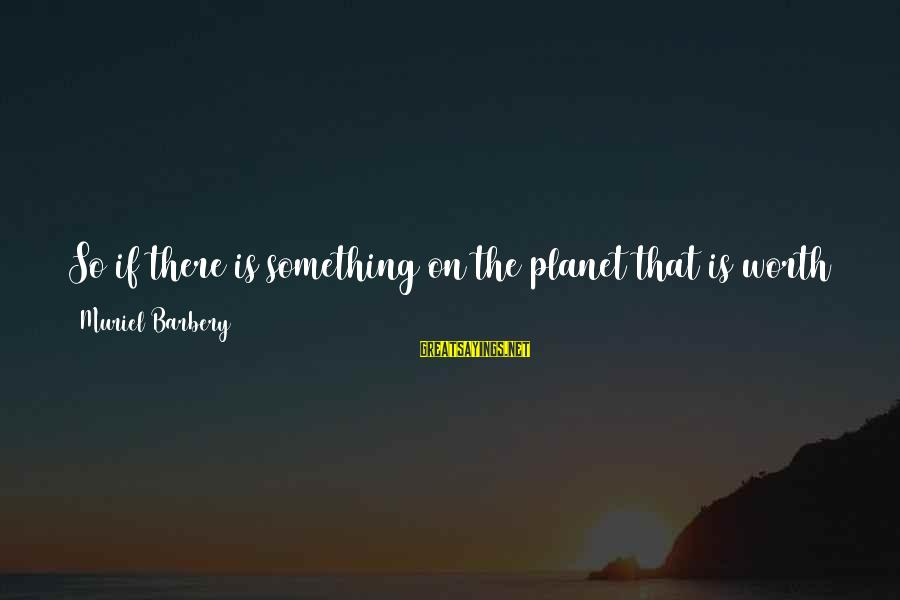 Living No Regrets Sayings By Muriel Barbery: So if there is something on the planet that is worth living for, I'd better