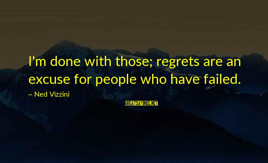Living No Regrets Sayings By Ned Vizzini: I'm done with those; regrets are an excuse for people who have failed.