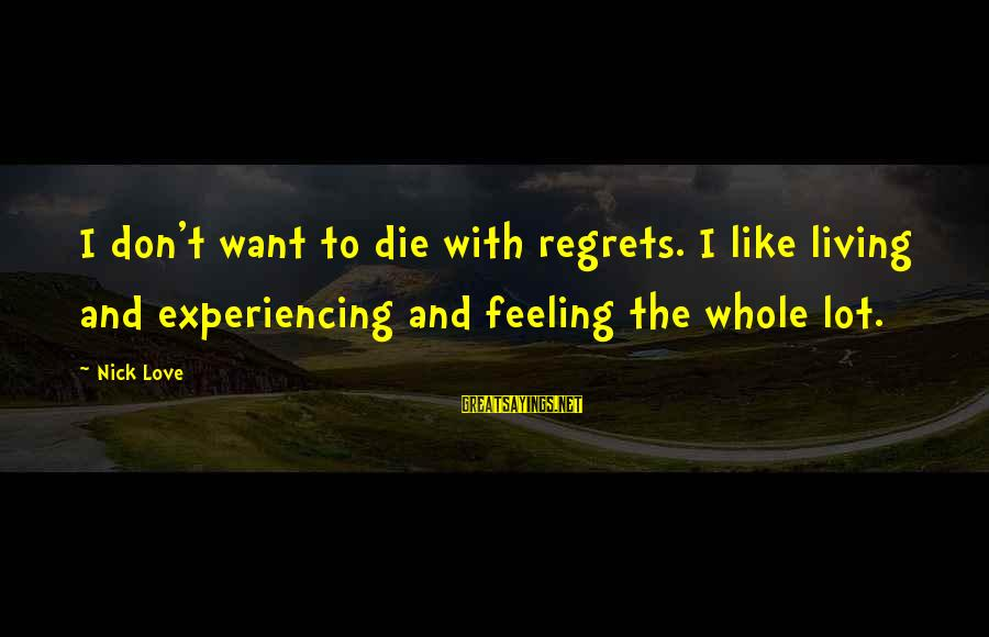 Living No Regrets Sayings By Nick Love: I don't want to die with regrets. I like living and experiencing and feeling the