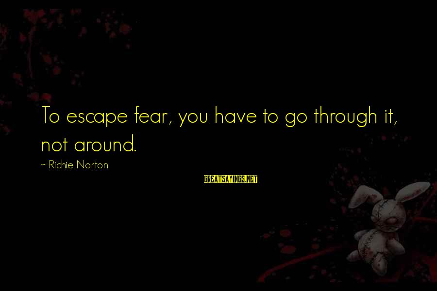 Living No Regrets Sayings By Richie Norton: To escape fear, you have to go through it, not around.
