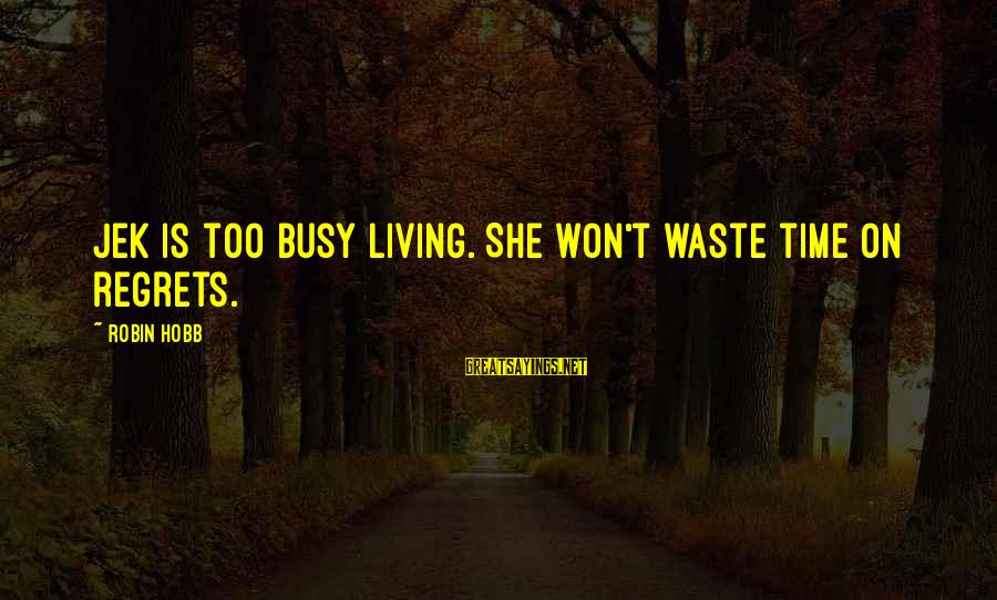 Living No Regrets Sayings By Robin Hobb: Jek is too busy living. She won't waste time on regrets.