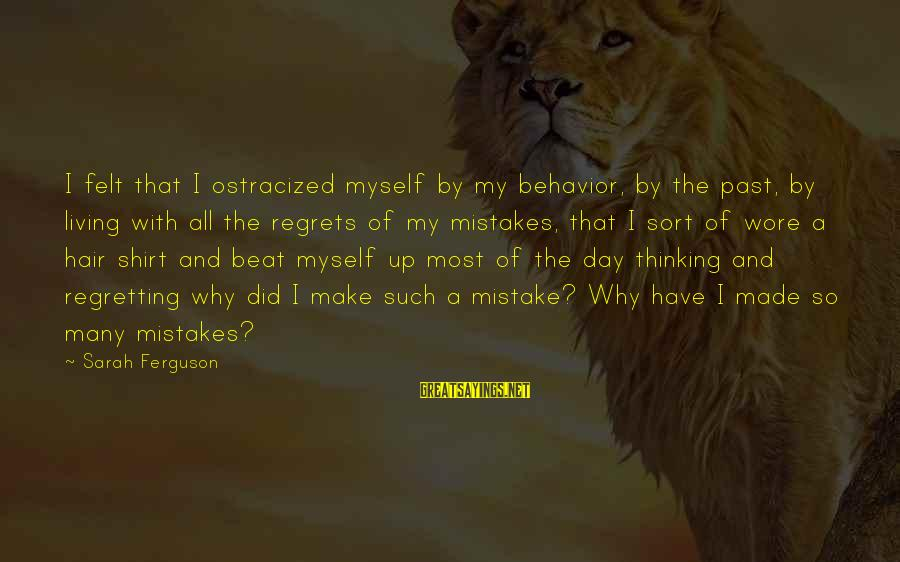 Living No Regrets Sayings By Sarah Ferguson: I felt that I ostracized myself by my behavior, by the past, by living with
