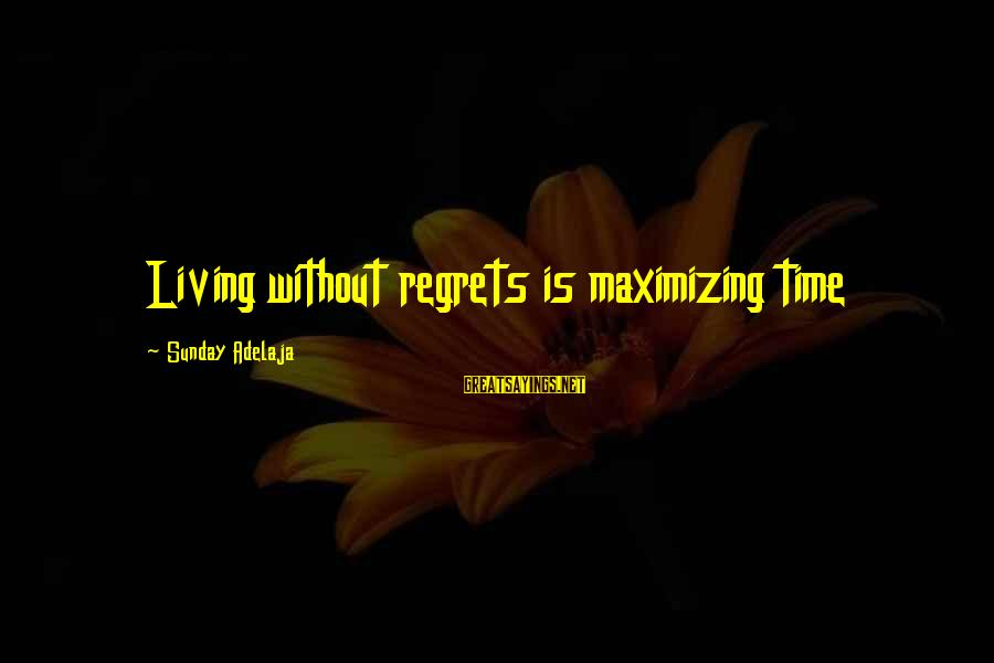 Living No Regrets Sayings By Sunday Adelaja: Living without regrets is maximizing time