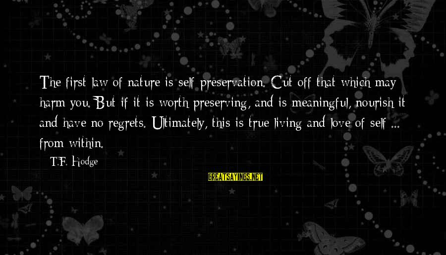 Living No Regrets Sayings By T.F. Hodge: The first law of nature is self-preservation. Cut off that which may harm you. But