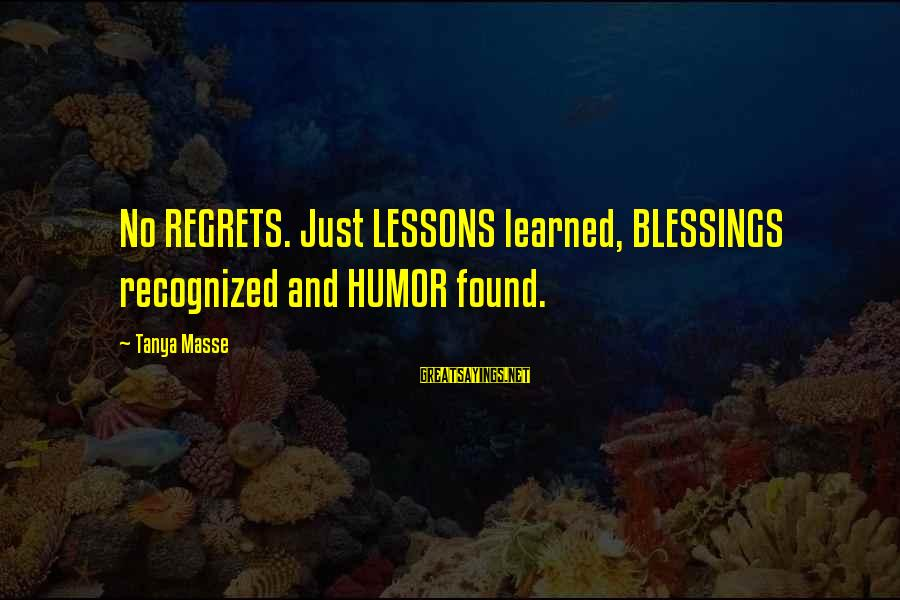 Living No Regrets Sayings By Tanya Masse: No REGRETS. Just LESSONS learned, BLESSINGS recognized and HUMOR found.
