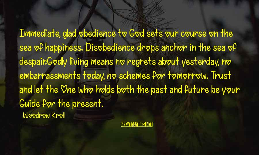 Living No Regrets Sayings By Woodrow Kroll: Immediate, glad obedience to God sets our course on the sea of happiness. Disobedience drops