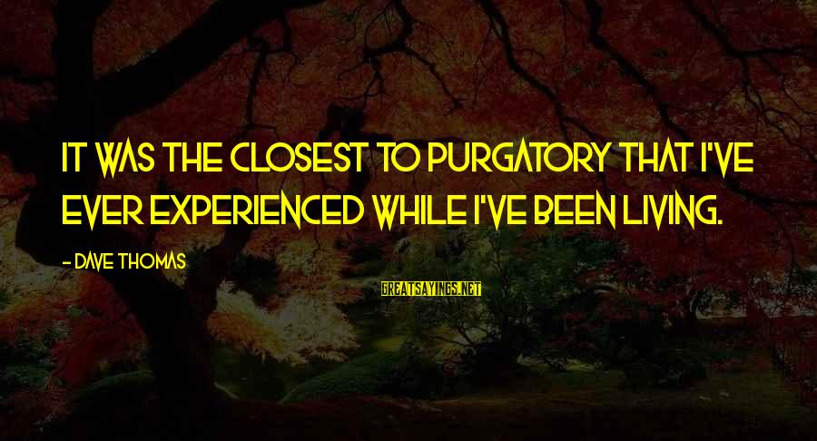 Living Purgatory Sayings By Dave Thomas: It was the closest to purgatory that I've ever experienced while I've been living.