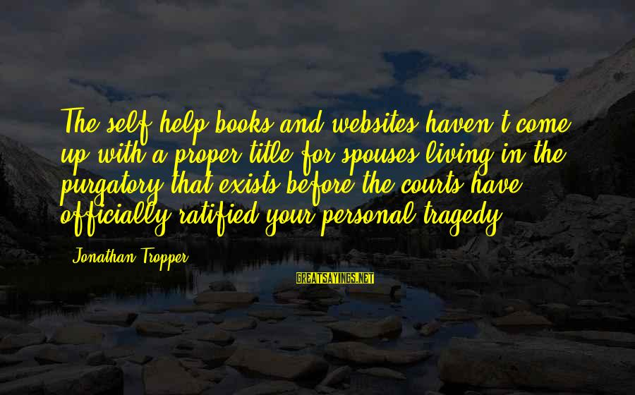 Living Purgatory Sayings By Jonathan Tropper: The self-help books and websites haven't come up with a proper title for spouses living