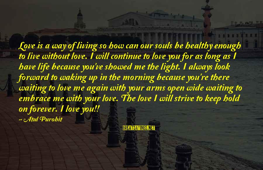 Living Without Your Love Sayings By Atul Purohit: Love is a way of living so how can our souls be healthy enough to