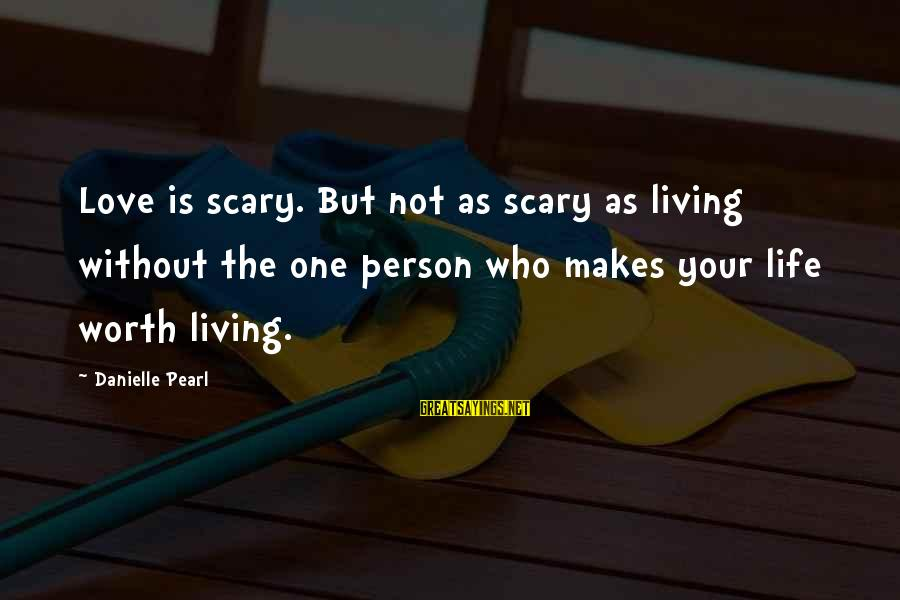 Living Without Your Love Sayings By Danielle Pearl: Love is scary. But not as scary as living without the one person who makes