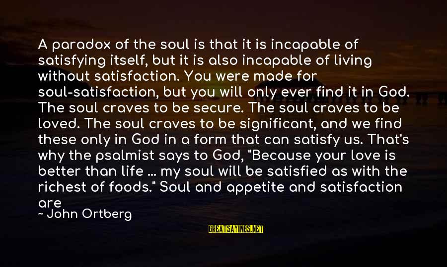 Living Without Your Love Sayings By John Ortberg: A paradox of the soul is that it is incapable of satisfying itself, but it