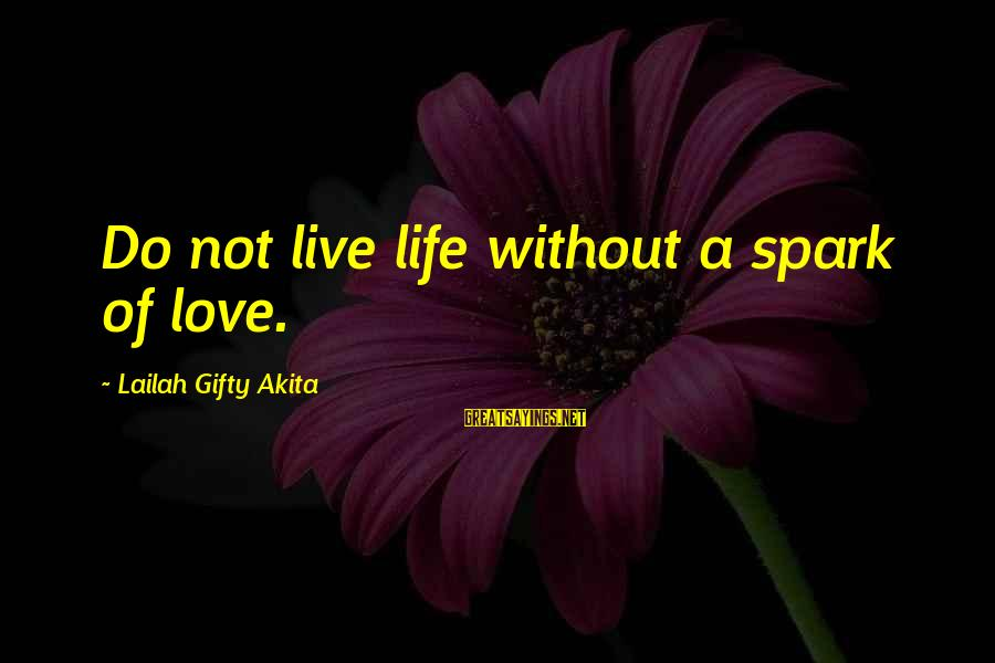 Living Without Your Love Sayings By Lailah Gifty Akita: Do not live life without a spark of love.