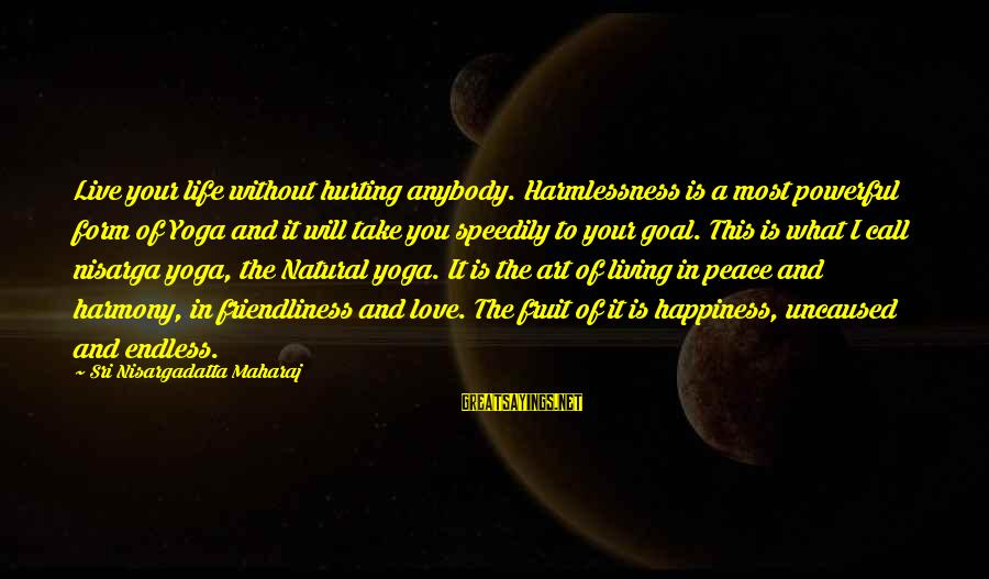 Living Without Your Love Sayings By Sri Nisargadatta Maharaj: Live your life without hurting anybody. Harmlessness is a most powerful form of Yoga and