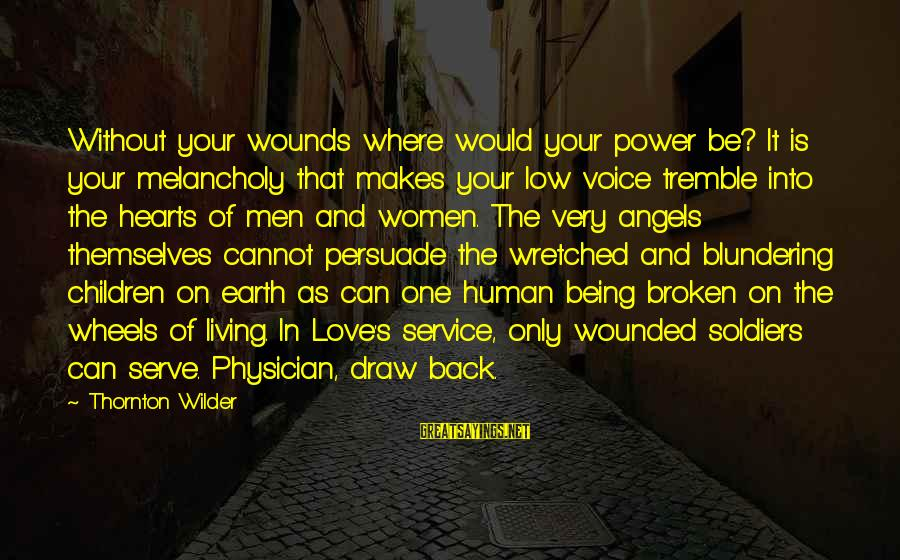 Living Without Your Love Sayings By Thornton Wilder: Without your wounds where would your power be? It is your melancholy that makes your