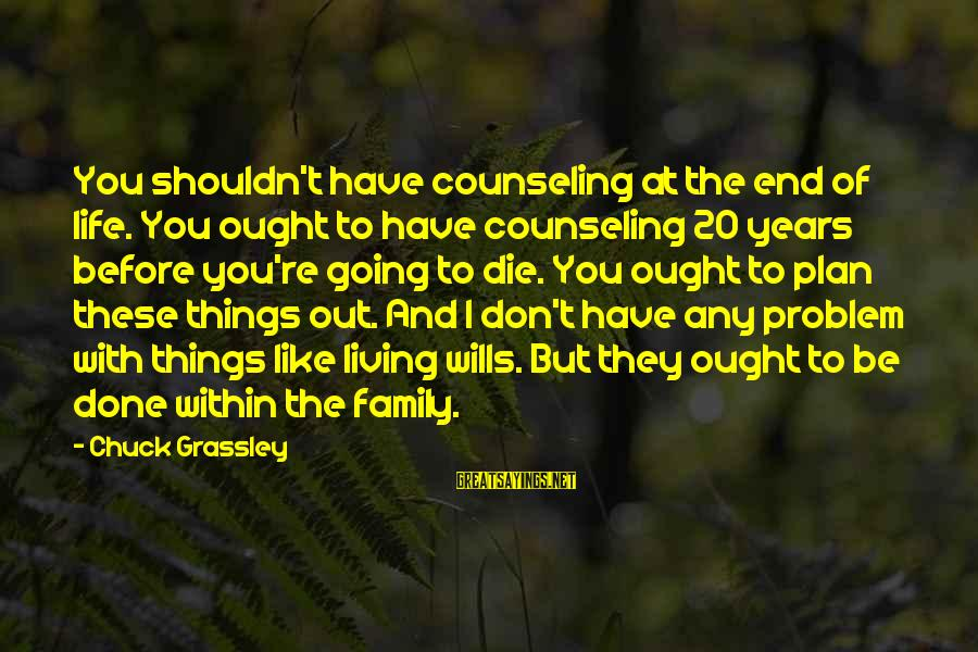 Living Your Life Before You Die Sayings By Chuck Grassley: You shouldn't have counseling at the end of life. You ought to have counseling 20