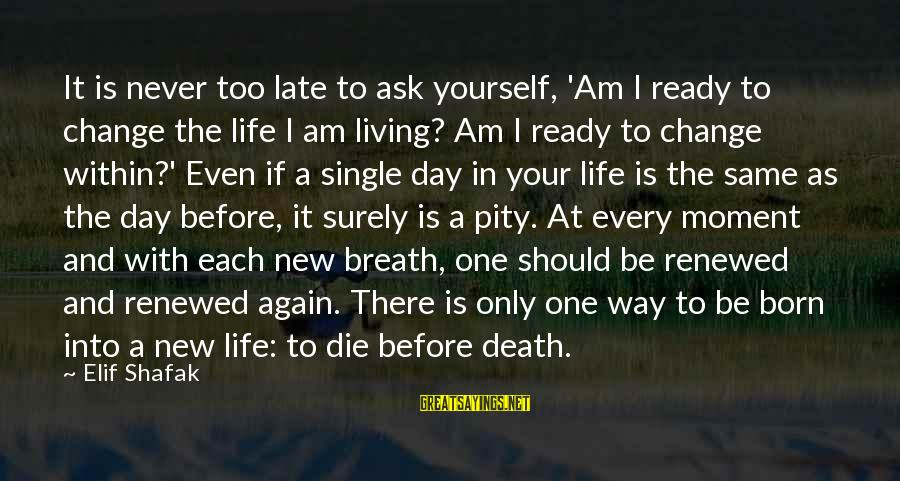 Living Your Life Before You Die Sayings By Elif Shafak: It is never too late to ask yourself, 'Am I ready to change the life