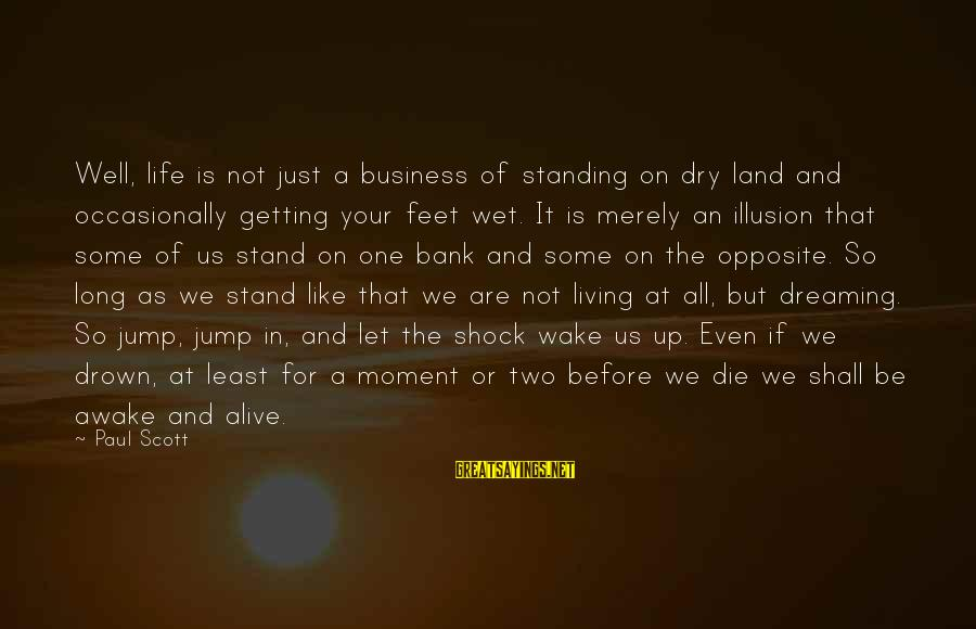 Living Your Life Before You Die Sayings By Paul Scott: Well, life is not just a business of standing on dry land and occasionally getting