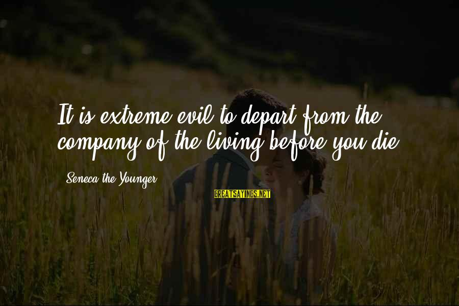 Living Your Life Before You Die Sayings By Seneca The Younger: It is extreme evil to depart from the company of the living before you die.