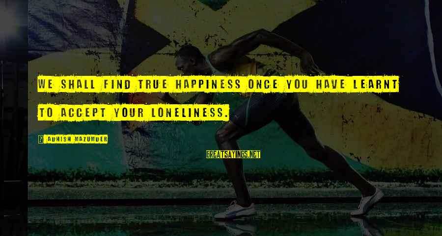 Living Your True Life Sayings By Adhish Mazumder: We shall find true happiness once you have learnt to accept your loneliness.