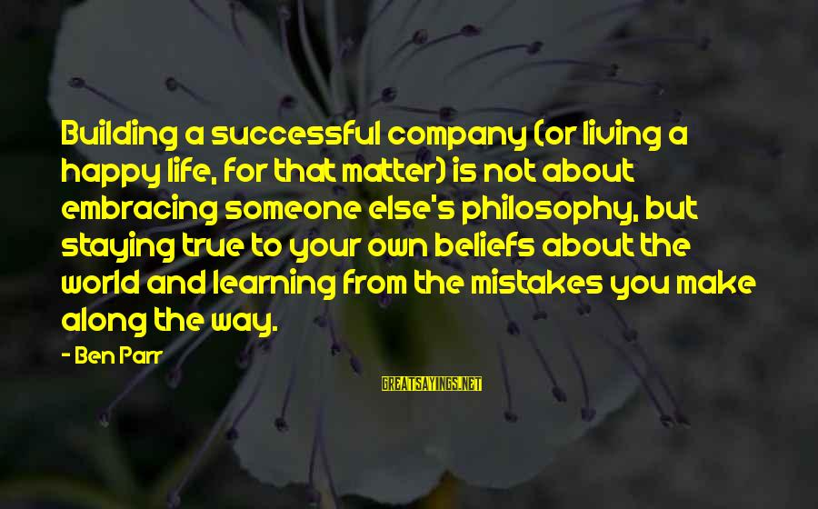 Living Your True Life Sayings By Ben Parr: Building a successful company (or living a happy life, for that matter) is not about
