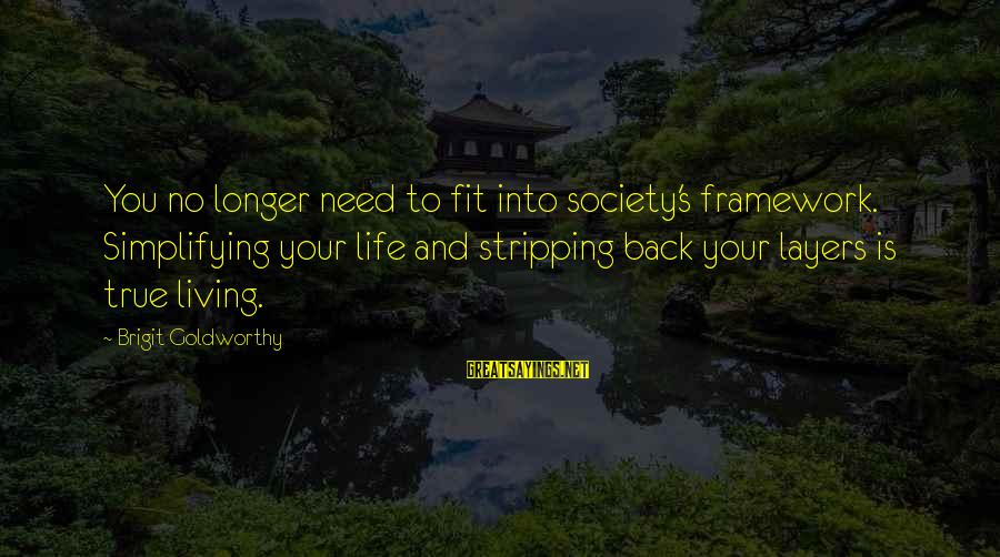 Living Your True Life Sayings By Brigit Goldworthy: You no longer need to fit into society's framework. Simplifying your life and stripping back