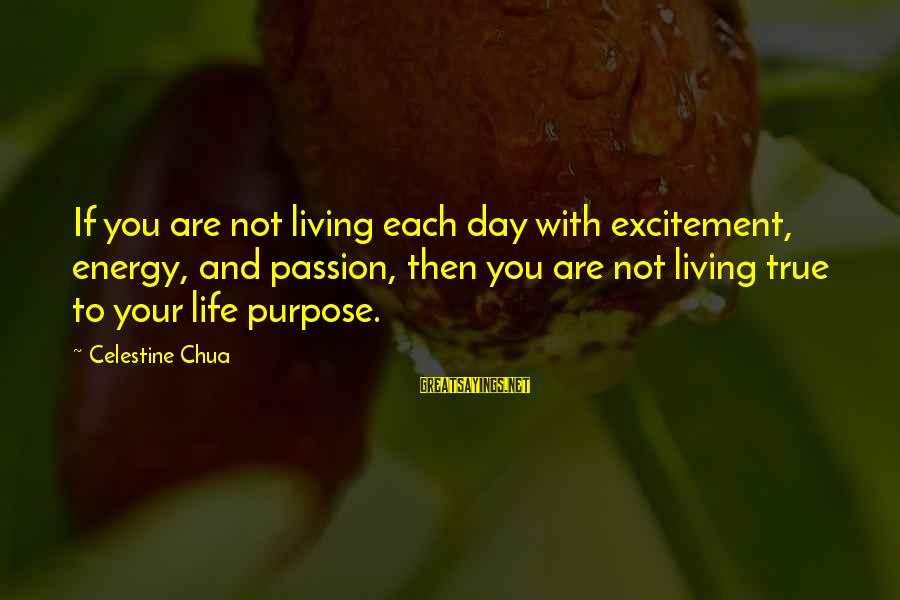 Living Your True Life Sayings By Celestine Chua: If you are not living each day with excitement, energy, and passion, then you are