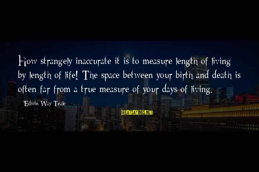 Living Your True Life Sayings By Edwin Way Teale: How strangely inaccurate it is to measure length of living by length of life! The