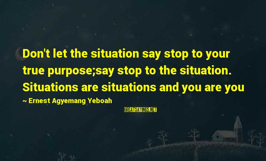 Living Your True Life Sayings By Ernest Agyemang Yeboah: Don't let the situation say stop to your true purpose;say stop to the situation. Situations