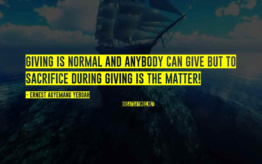 Living Your True Life Sayings By Ernest Agyemang Yeboah: Giving is normal and anybody can give but to sacrifice during giving is the matter!