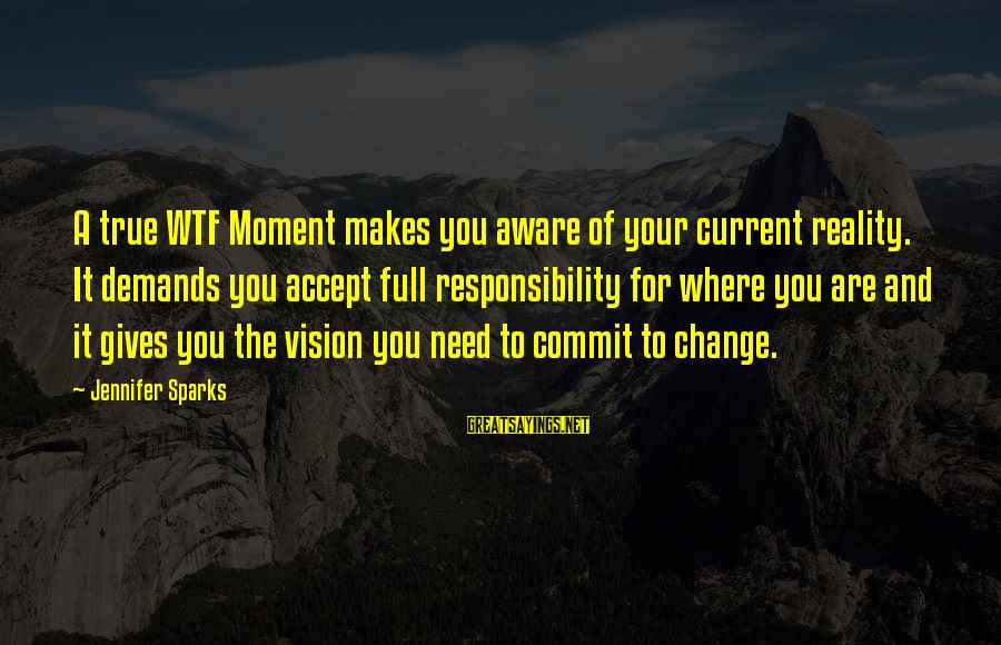 Living Your True Life Sayings By Jennifer Sparks: A true WTF Moment makes you aware of your current reality. It demands you accept