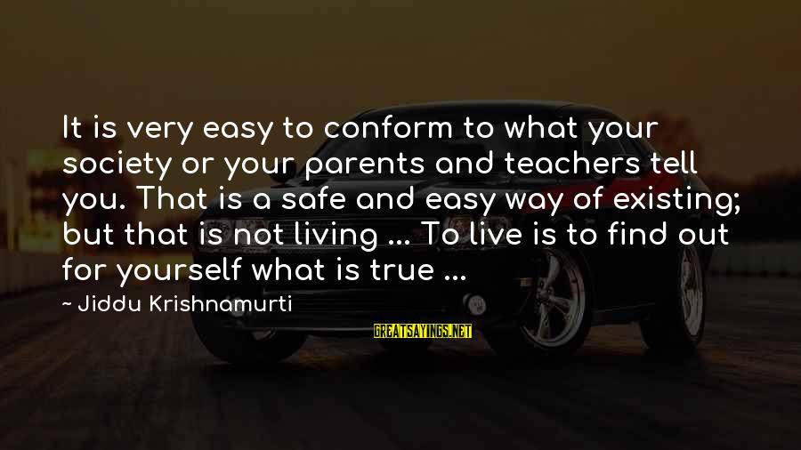 Living Your True Life Sayings By Jiddu Krishnamurti: It is very easy to conform to what your society or your parents and teachers